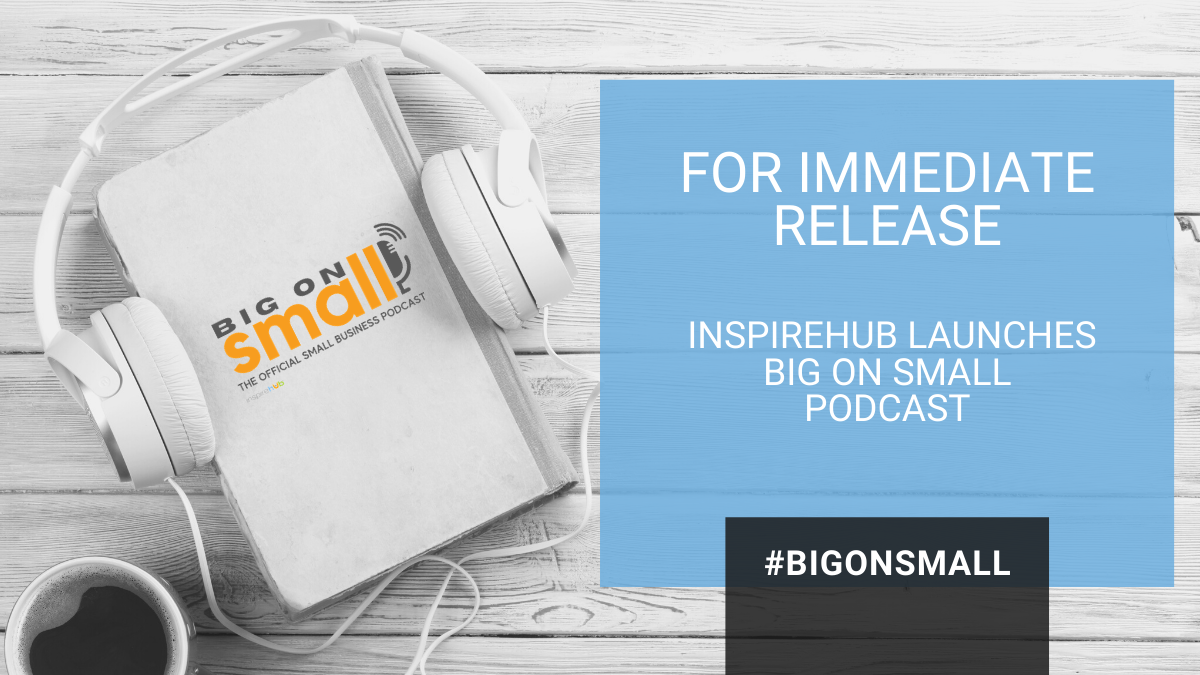 InspireHUB Launches Big on Small, The Official Small Business Podcast to Help Small Business Owners Succeed