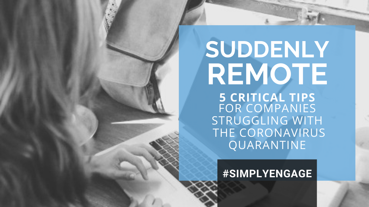 Suddenly remote? 5 Critical tips for companies struggling with the Coronavirus quarantine.